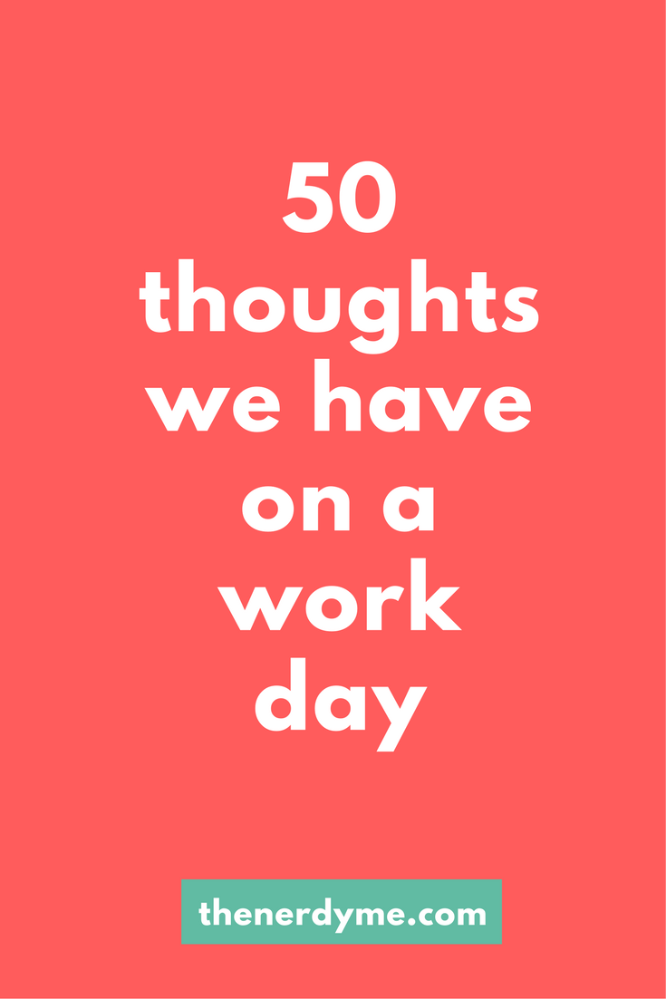 List of 50 Thoughts We All Have On A Work Day | Read more at www.thenerdyme.com