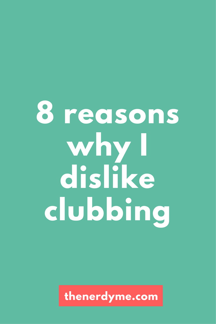 8 Reasons Why I Dislike Clubbing! Read more at www.thenerdyme.com