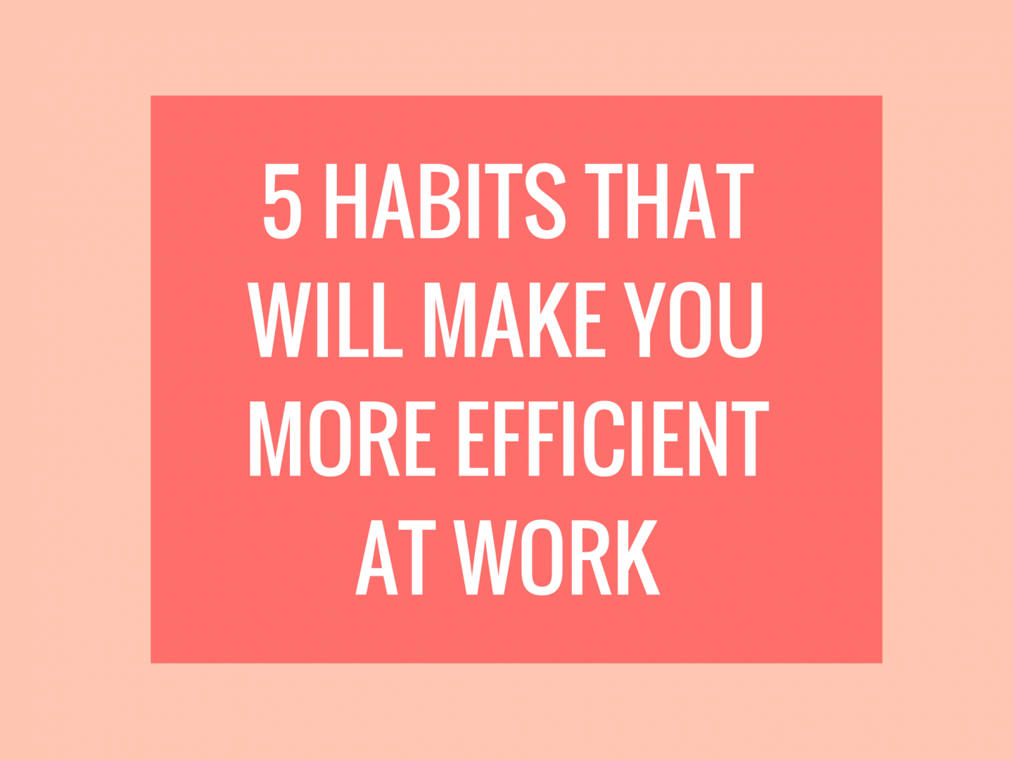 5 Habits That Will Make You More Efficient At Work